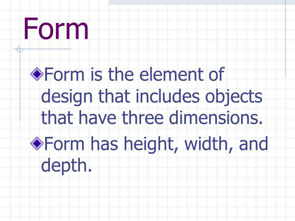 Form Form is the element of design that includes objects that have three dimensions.