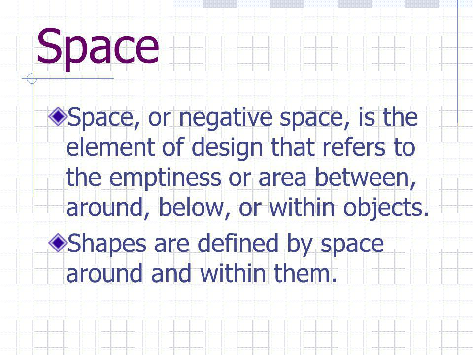 Space Space, or negative space, is the element of design that refers to the emptiness or area between, around, below, or within objects.