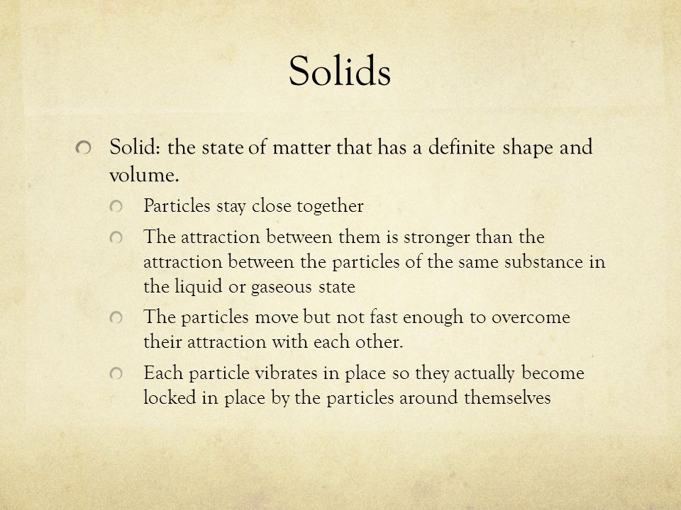 Solids Solid: the state of matter that has a definite shape and volume. Particles stay close together.