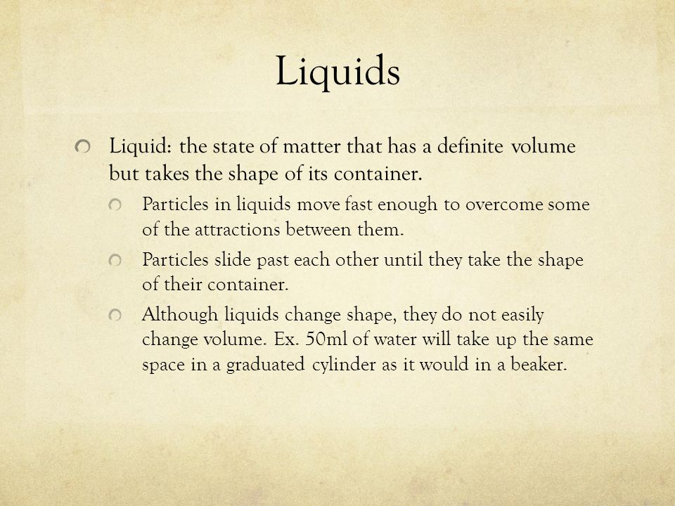 Liquids Liquid: the state of matter that has a definite volume but takes the shape of its container.