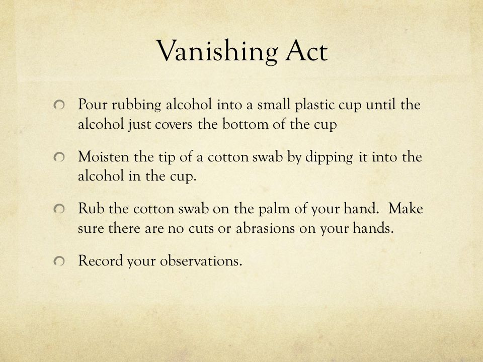 Vanishing Act Pour rubbing alcohol into a small plastic cup until the alcohol just covers the bottom of the cup.