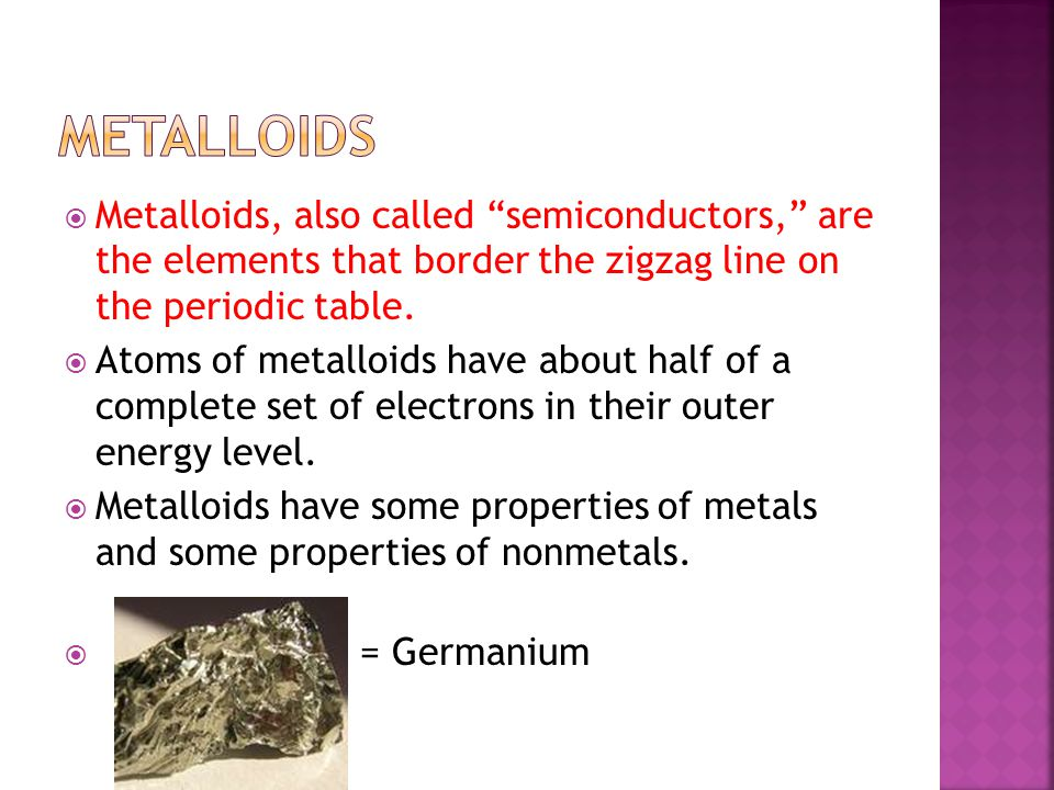 Metalloids Metalloids, also called semiconductors, are the elements that border the zigzag line on the periodic table.
