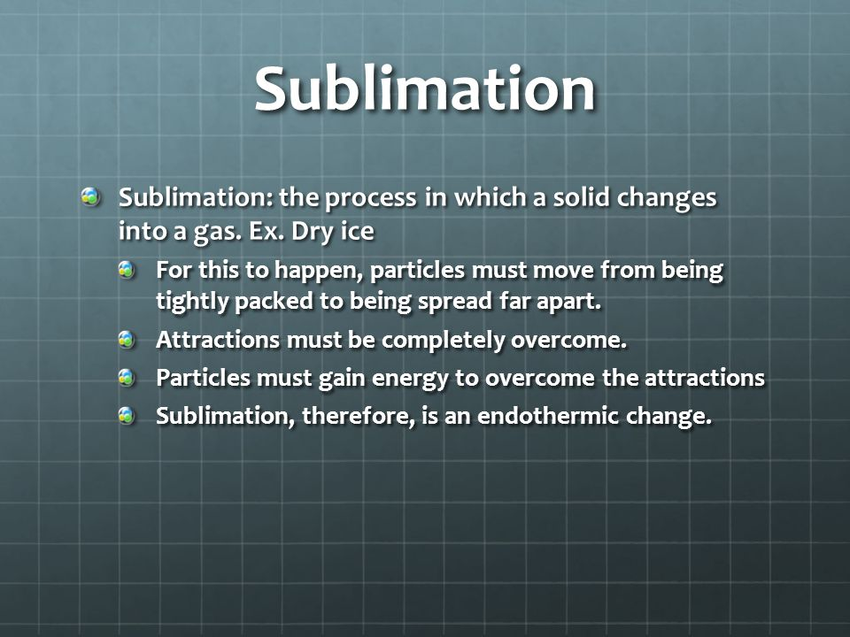 Sublimation Sublimation: the process in which a solid changes into a gas. Ex. Dry ice.