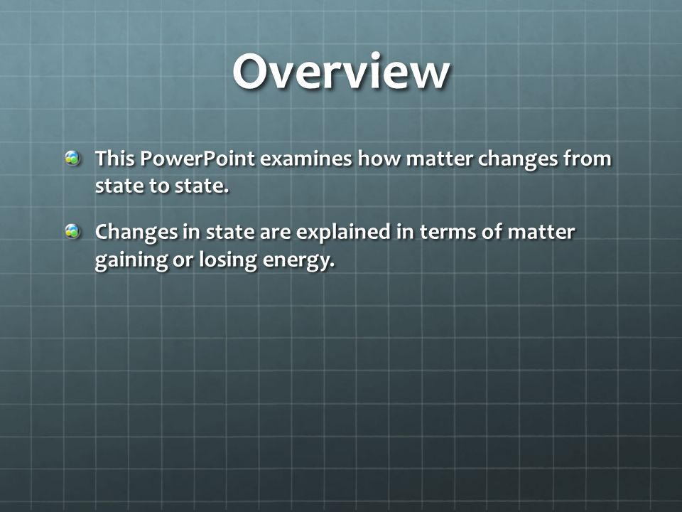 Overview This PowerPoint examines how matter changes from state to state.