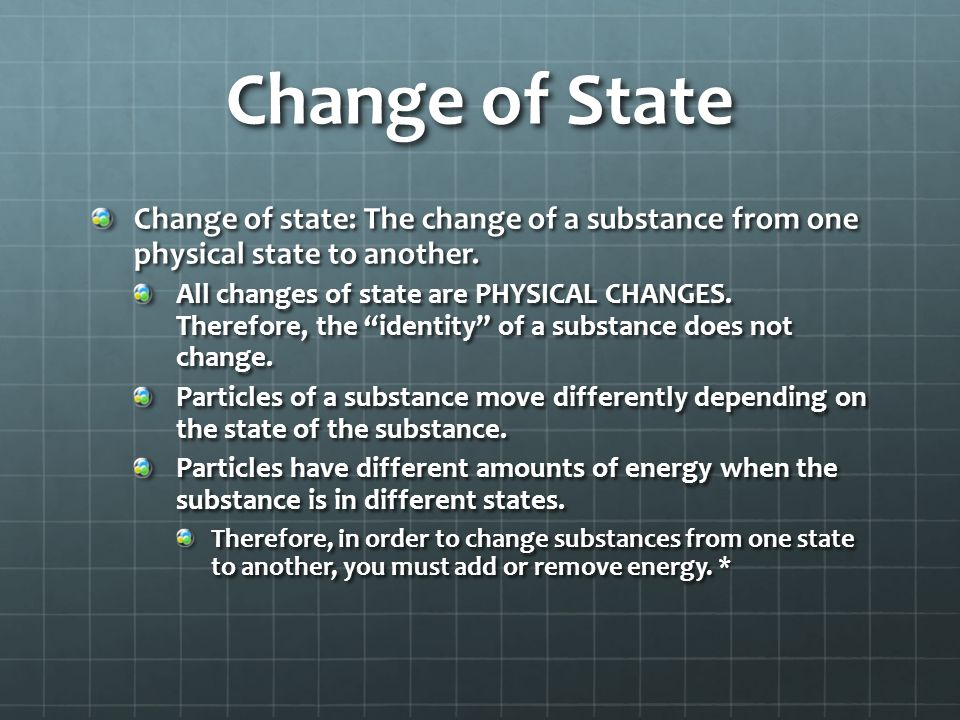Change of State Change of state: The change of a substance from one physical state to another.