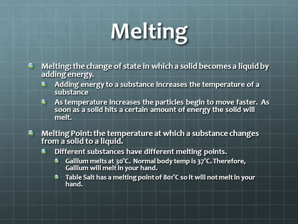 Melting Melting: the change of state in which a solid becomes a liquid by adding energy.