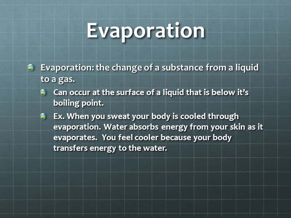 Evaporation Evaporation: the change of a substance from a liquid to a gas. Can occur at the surface of a liquid that is below it's boiling point.