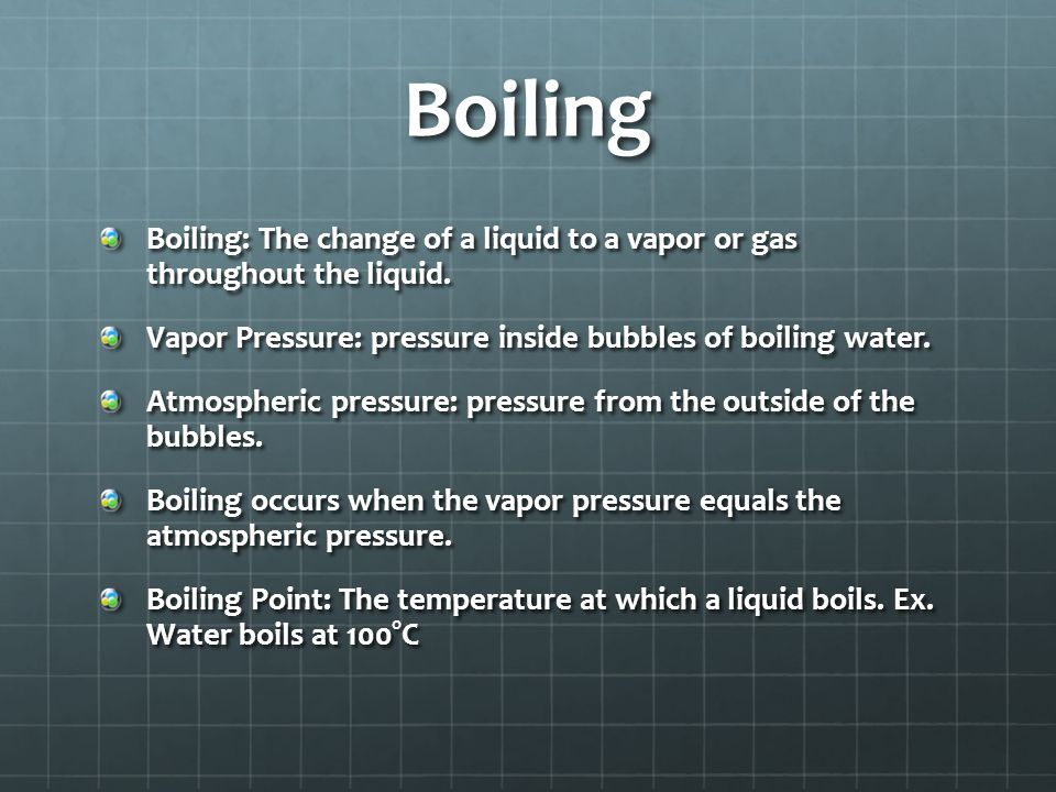 Boiling Boiling: The change of a liquid to a vapor or gas throughout the liquid. Vapor Pressure: pressure inside bubbles of boiling water.