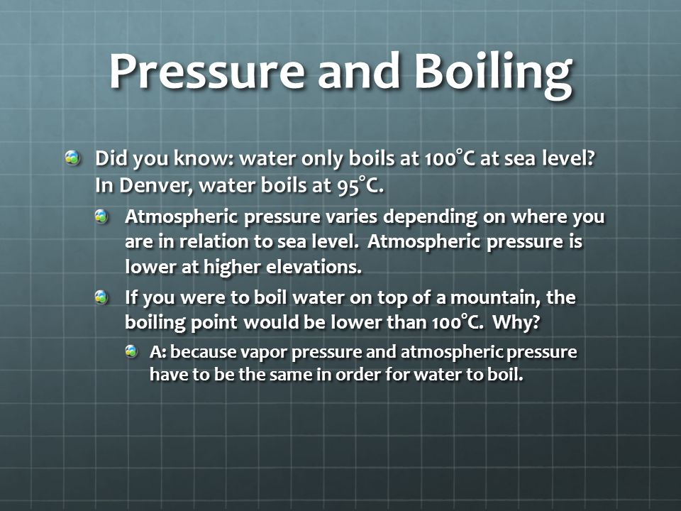 Pressure and Boiling Did you know: water only boils at 100°C at sea level In Denver, water boils at 95°C.