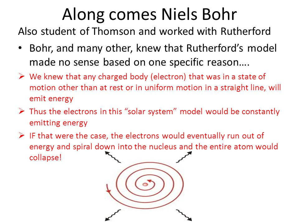 Along comes Niels Bohr Also student of Thomson and worked with Rutherford.