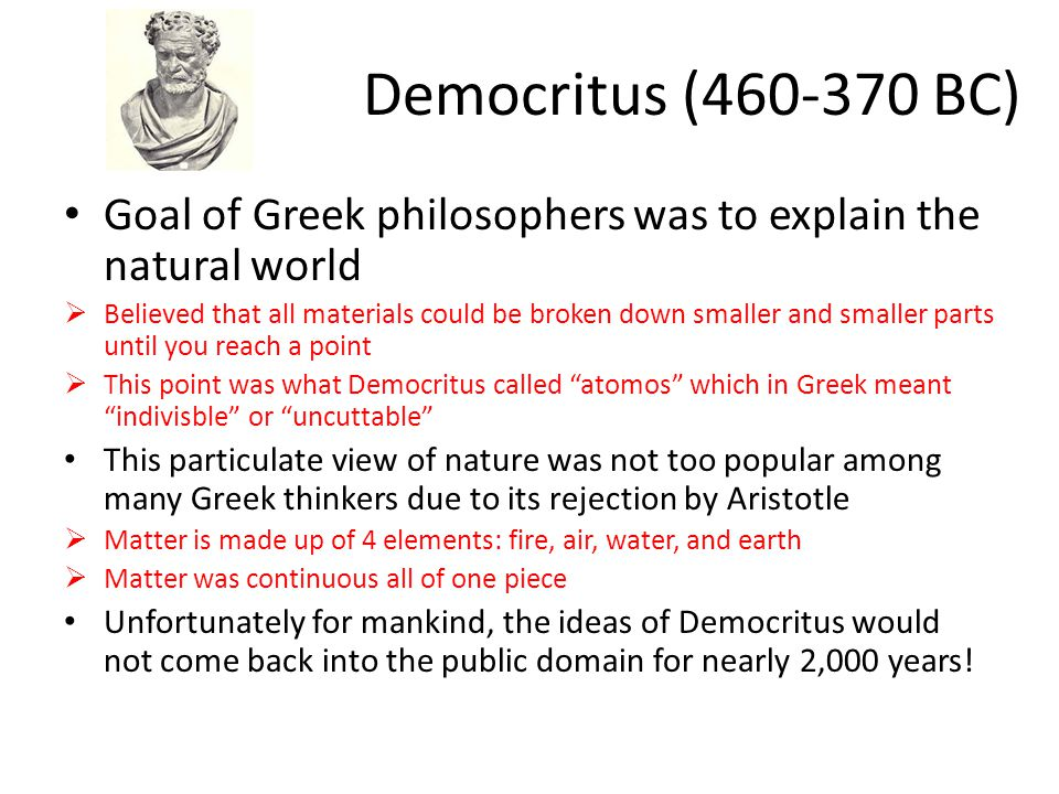 Democritus (460-370 BC) Goal of Greek philosophers was to explain the natural world.