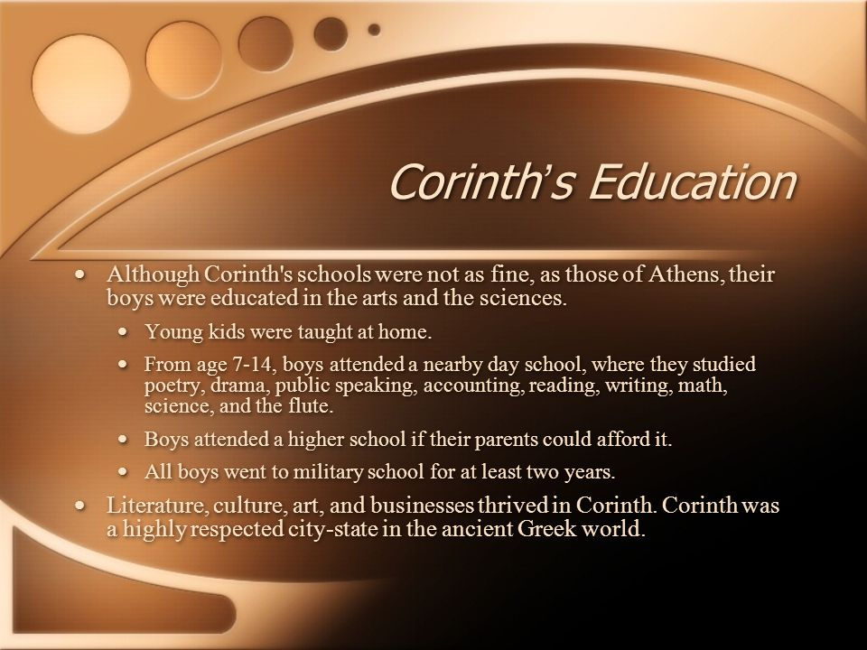 Corinth's Education Although Corinth s schools were not as fine, as those of Athens, their boys were educated in the arts and the sciences.
