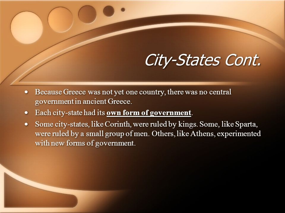 City-States Cont. Because Greece was not yet one country, there was no central government in ancient Greece.