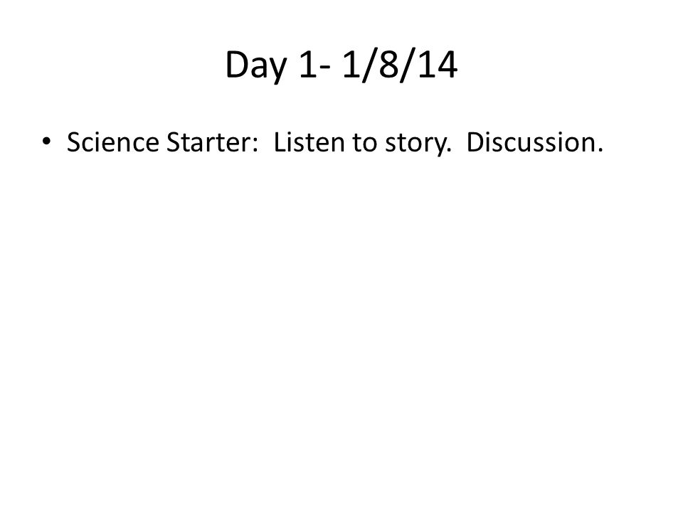 Day 1- 1/8/14 Science Starter: Listen to story. Discussion.