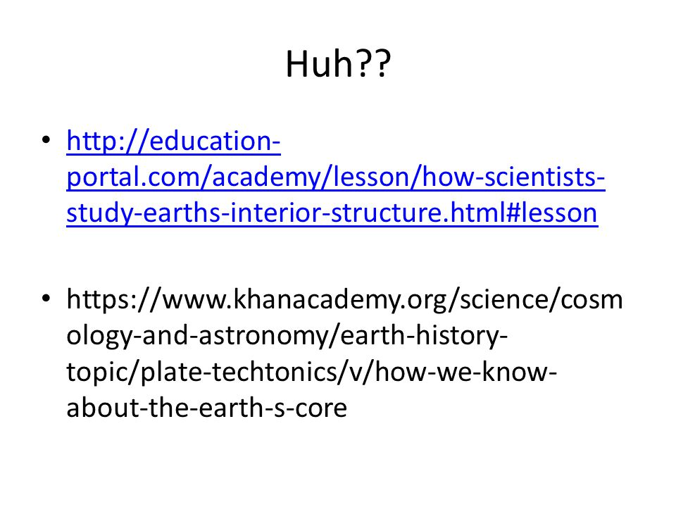 Huh http://education-portal.com/academy/lesson/how-scientists-study-earths-interior-structure.html#lesson.