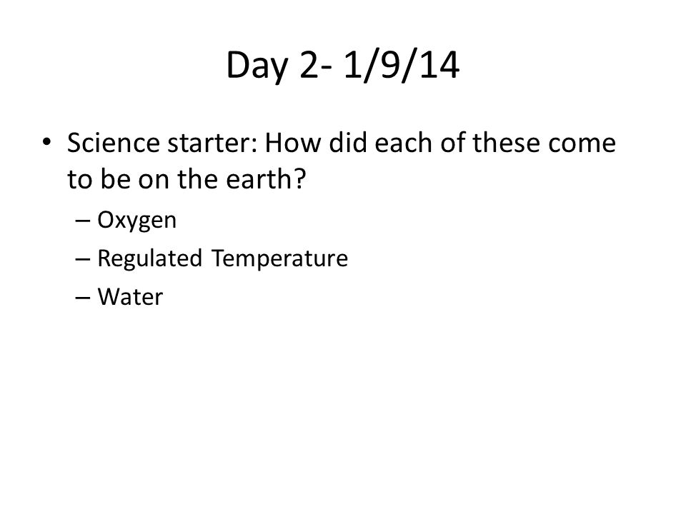 Day 2- 1/9/14 Science starter: How did each of these come to be on the earth Oxygen. Regulated Temperature.