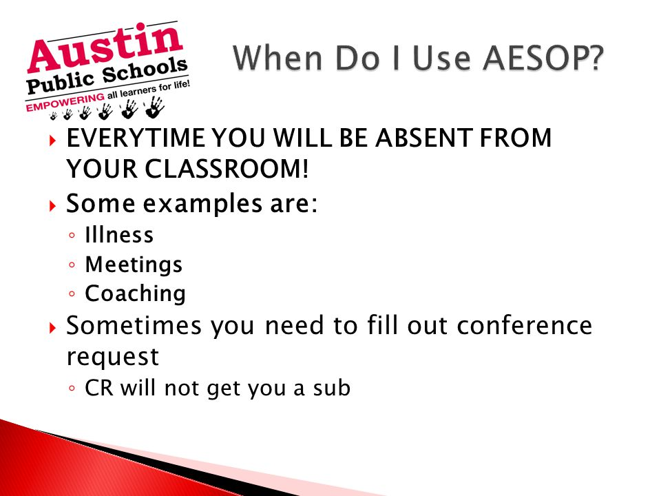 When Do I Use AESOP EVERYTIME YOU WILL BE ABSENT FROM YOUR CLASSROOM!