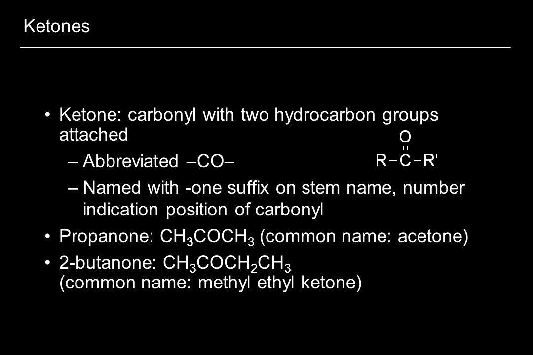 Ketones Ketone: carbonyl with two hydrocarbon groups attached. Abbreviated –CO–