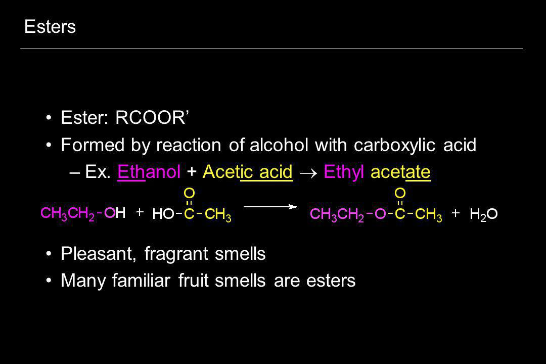 Esters Ester: RCOOR' Formed by reaction of alcohol with carboxylic acid. Ex. Ethanol + Acetic acid  Ethyl acetate.