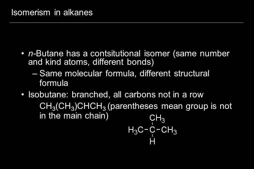 Isomerism in alkanes n-Butane has a contsitutional isomer (same number and kind atoms, different bonds)