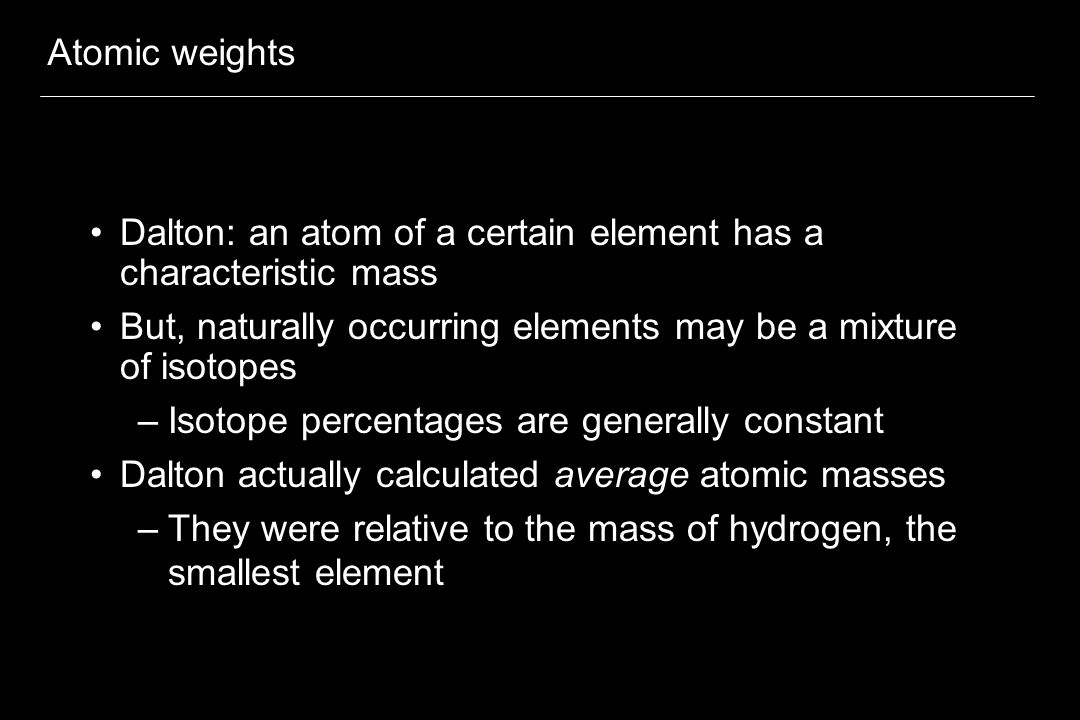 Atomic weights Dalton: an atom of a certain element has a characteristic mass. But, naturally occurring elements may be a mixture of isotopes.