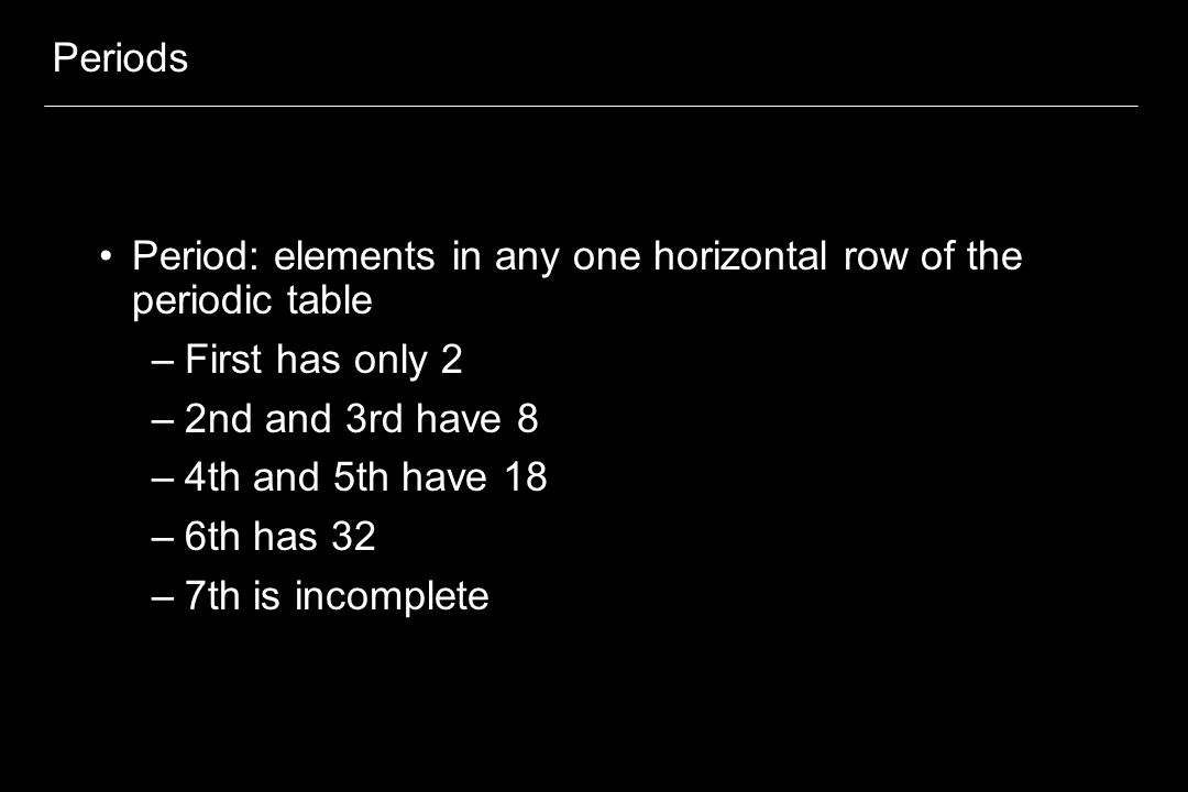 Periods Period: elements in any one horizontal row of the periodic table. First has only 2. 2nd and 3rd have 8.