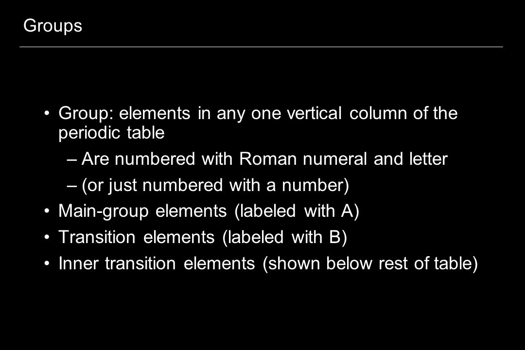 Groups Group: elements in any one vertical column of the periodic table. Are numbered with Roman numeral and letter.