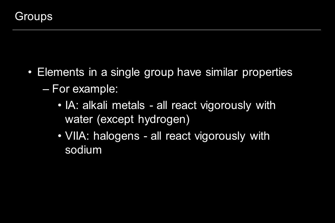 Groups Elements in a single group have similar properties. For example: IA: alkali metals - all react vigorously with water (except hydrogen)