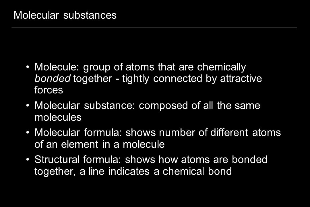 Molecular substances Molecule: group of atoms that are chemically bonded together - tightly connected by attractive forces.