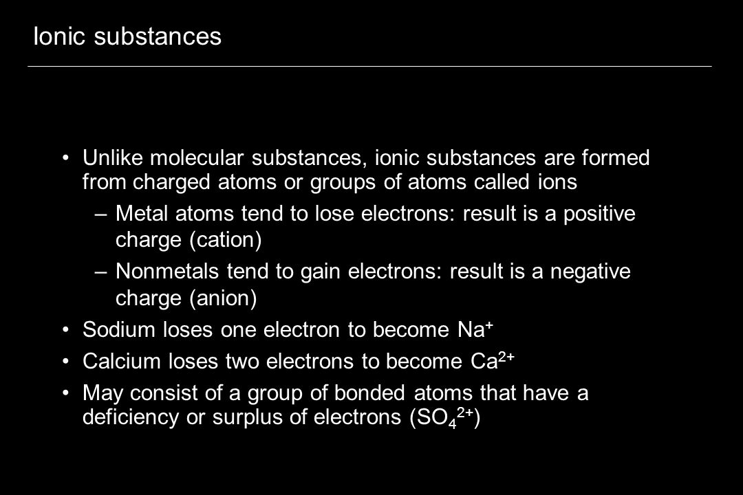 Ionic substances Unlike molecular substances, ionic substances are formed from charged atoms or groups of atoms called ions.