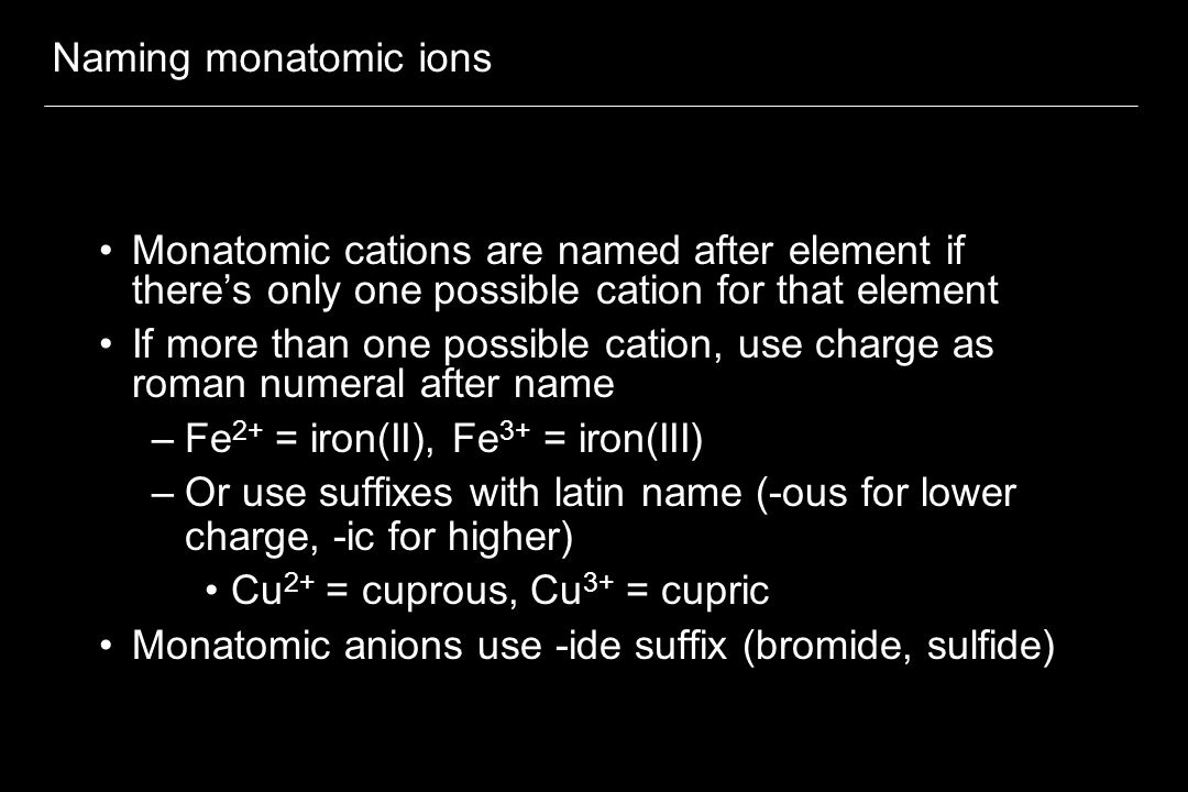 Naming monatomic ions Monatomic cations are named after element if there's only one possible cation for that element.
