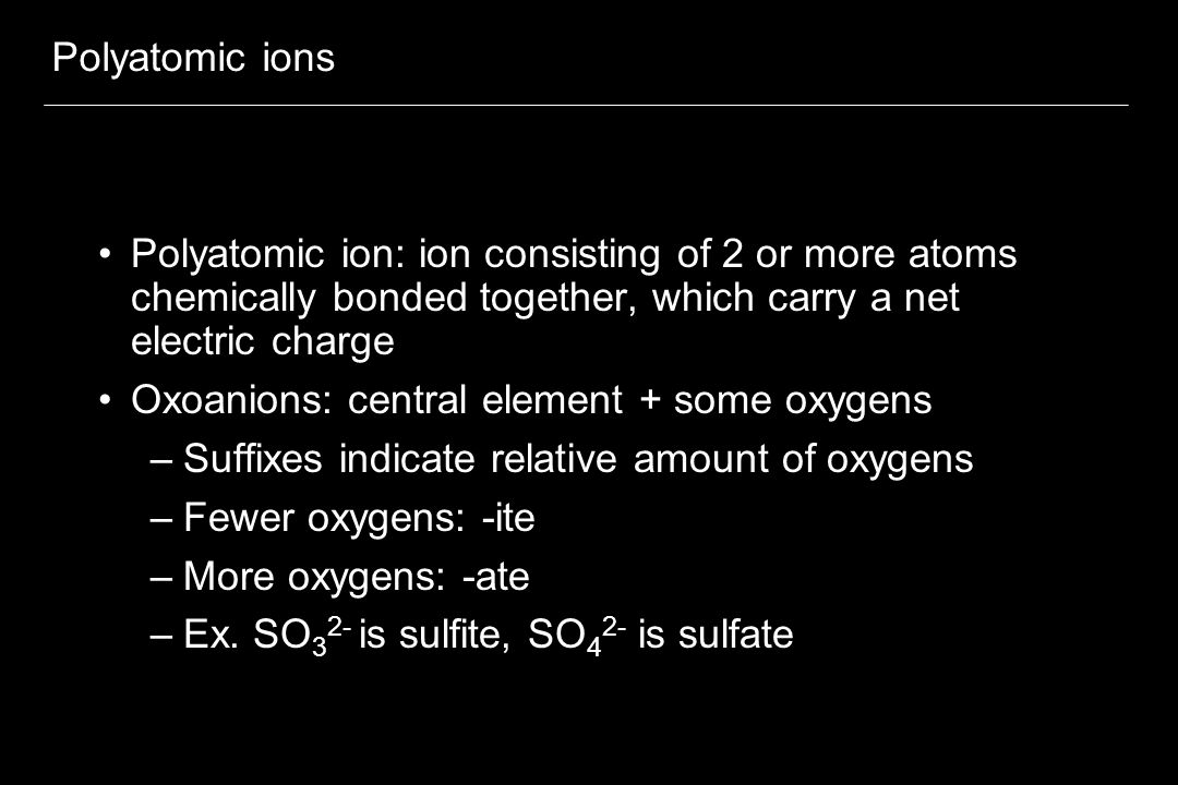 Polyatomic ions Polyatomic ion: ion consisting of 2 or more atoms chemically bonded together, which carry a net electric charge.