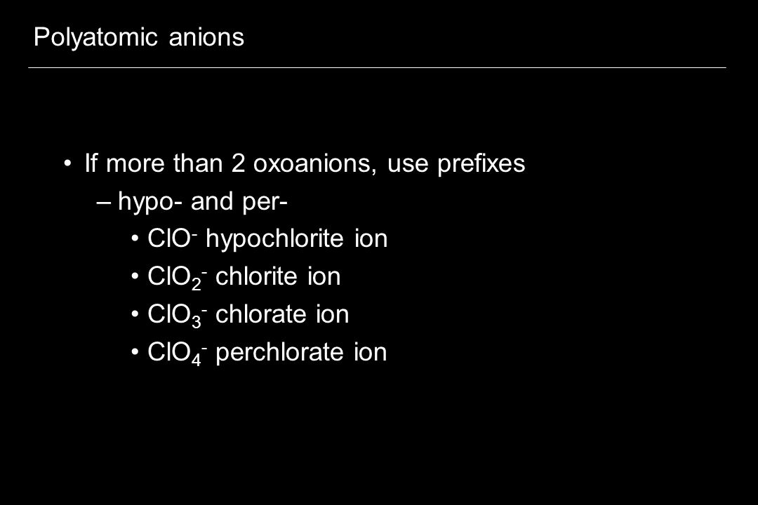 Polyatomic anions If more than 2 oxoanions, use prefixes. hypo- and per- ClO- hypochlorite ion. ClO2- chlorite ion.