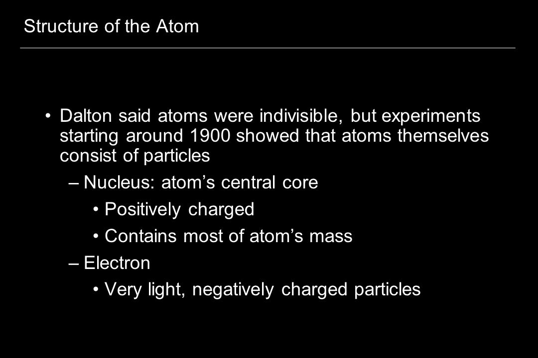 Structure of the Atom Dalton said atoms were indivisible, but experiments starting around 1900 showed that atoms themselves consist of particles.