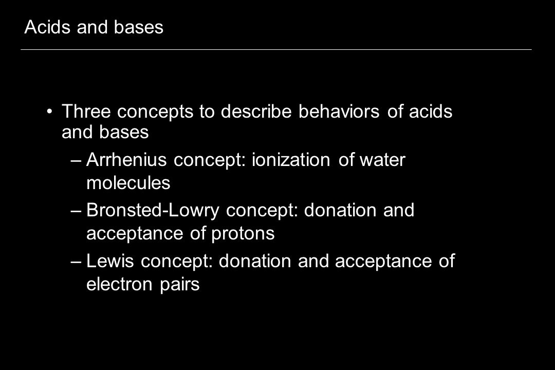 Acids and bases Three concepts to describe behaviors of acids and bases. Arrhenius concept: ionization of water molecules.