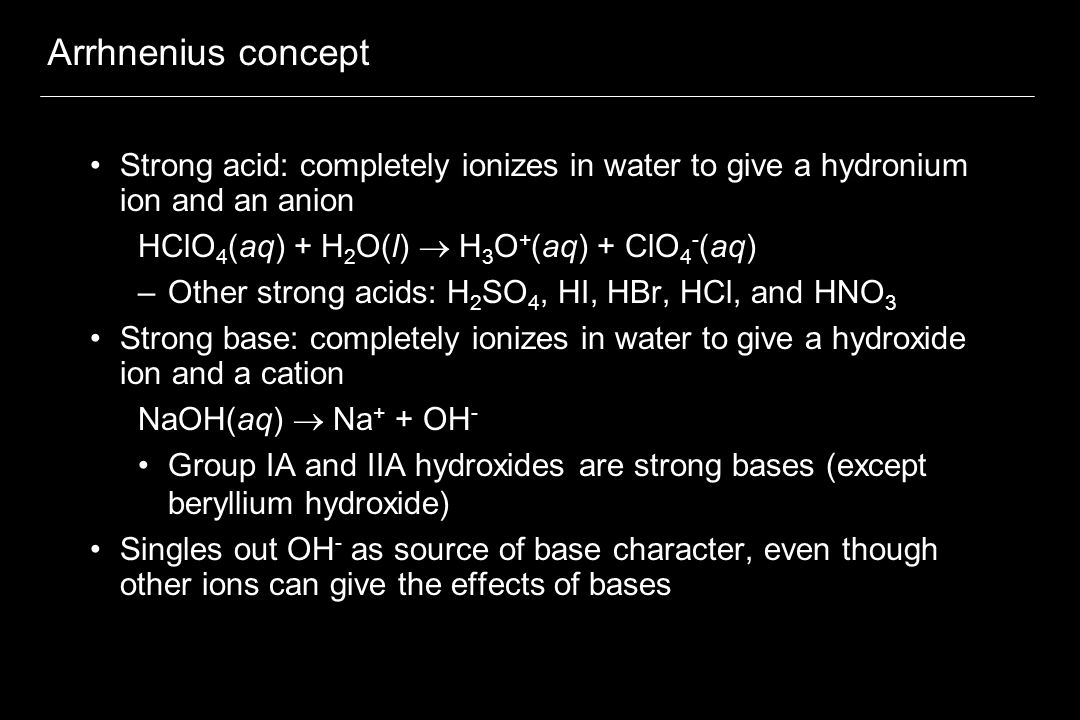 Arrhnenius concept Strong acid: completely ionizes in water to give a hydronium ion and an anion. HClO4(aq) + H2O(l)  H3O+(aq) + ClO4-(aq)
