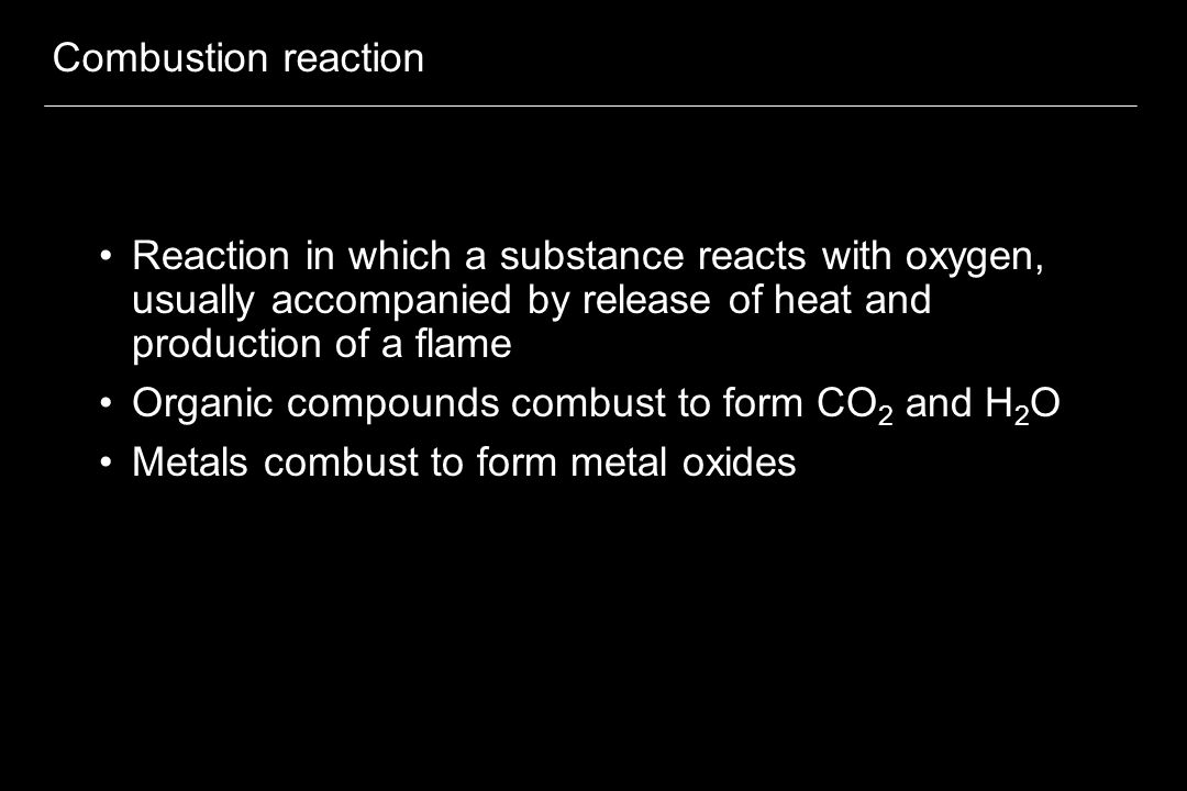 Combustion reaction Reaction in which a substance reacts with oxygen, usually accompanied by release of heat and production of a flame.