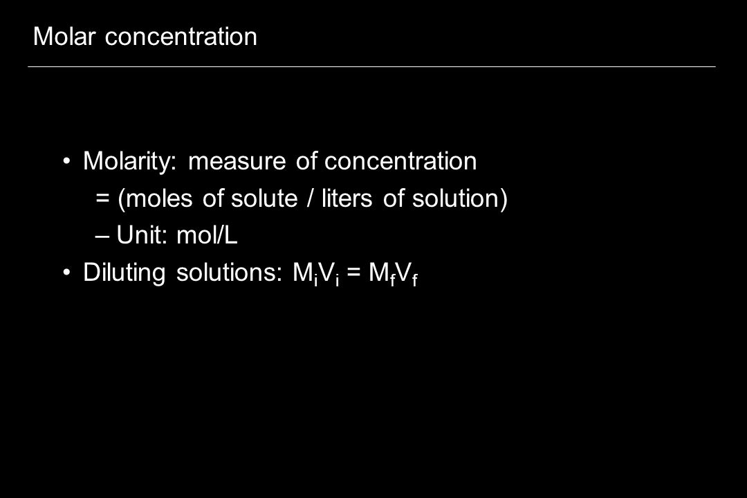Molar concentration Molarity: measure of concentration. = (moles of solute / liters of solution) Unit: mol/L.