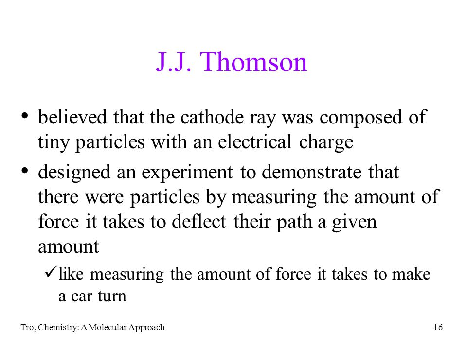 J.J. Thomson believed that the cathode ray was composed of tiny particles with an electrical charge.