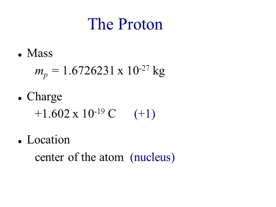 The Proton Mass mp = 1.6726231 x 10-27 kg Charge +1.602 x 10-19 C (+1)