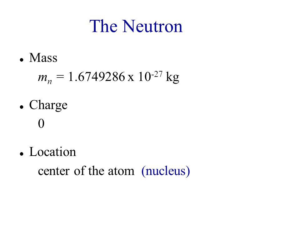 The Neutron Mass mn = 1.6749286 x 10-27 kg Charge Location