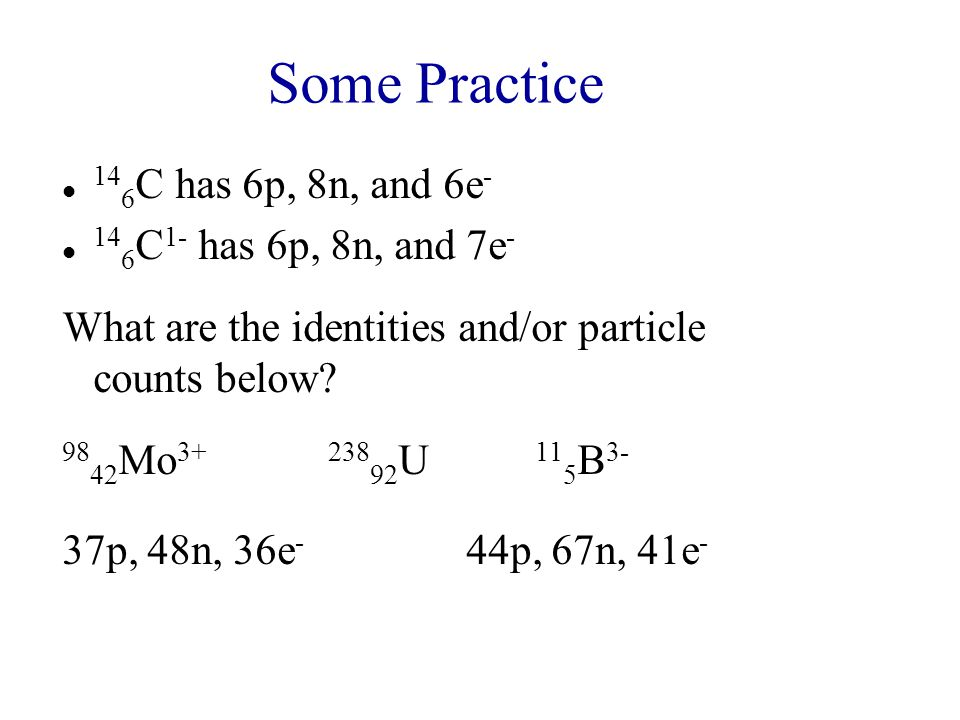 Some Practice 146C has 6p, 8n, and 6e- 146C1- has 6p, 8n, and 7e-