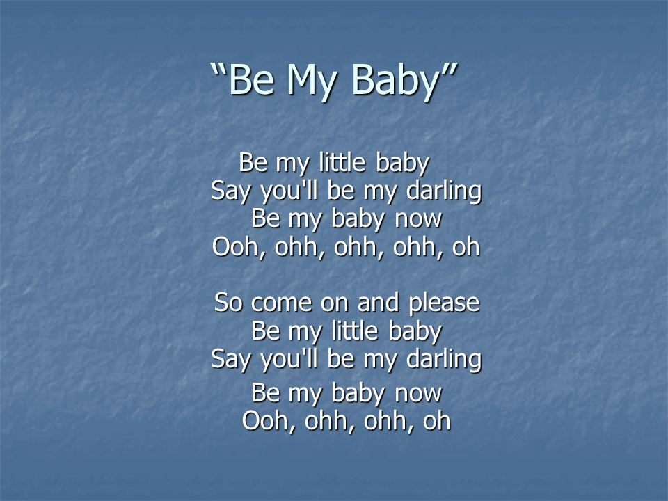 Be my baby now Ooh, ohh, ohh, oh