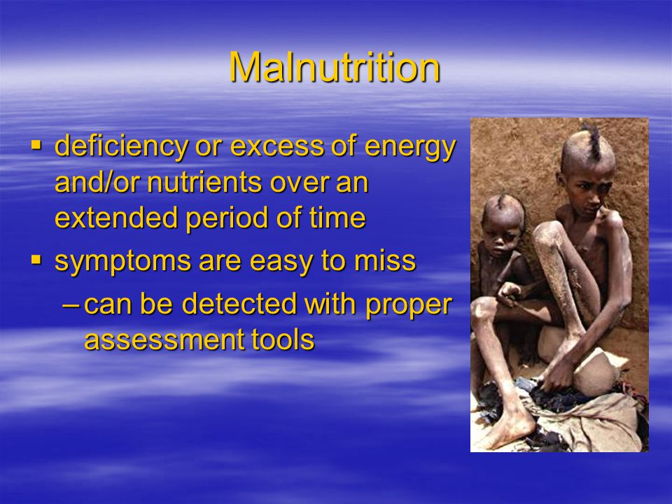 Malnutrition deficiency or excess of energy and/or nutrients over an extended period of time. symptoms are easy to miss.