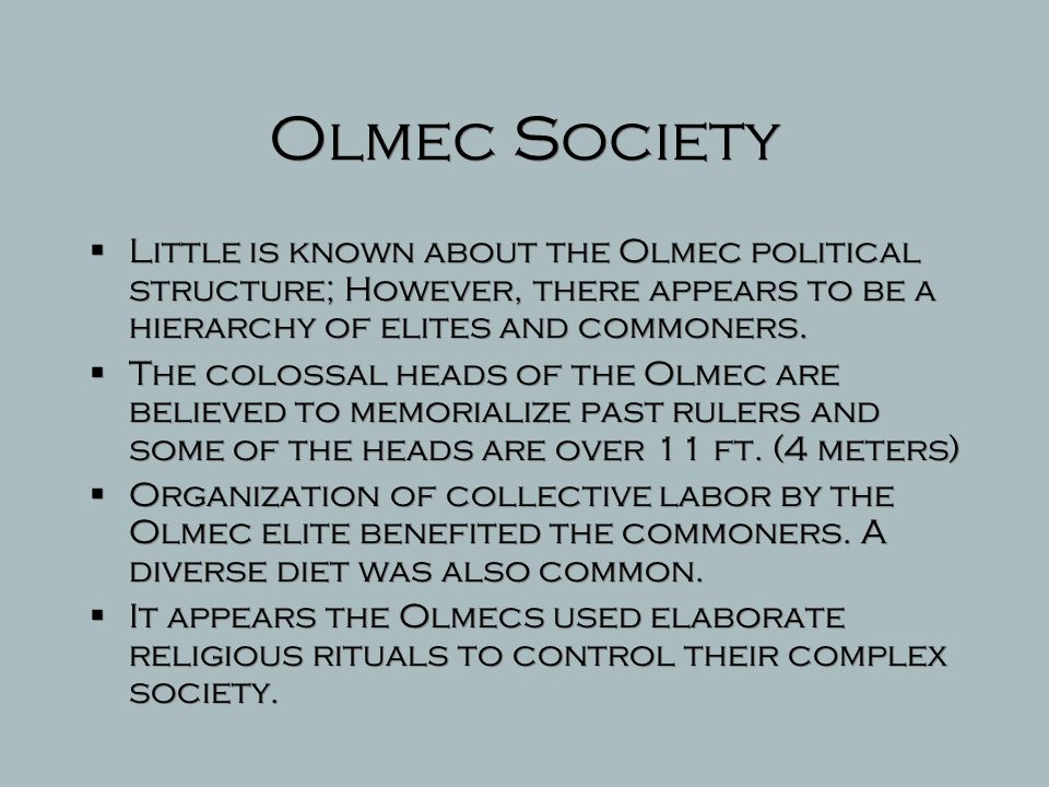 Olmec Society Little is known about the Olmec political structure; However, there appears to be a hierarchy of elites and commoners.