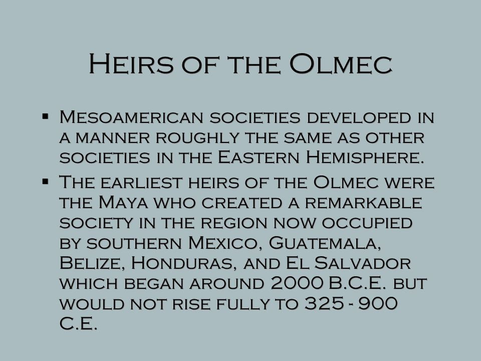 Heirs of the Olmec Mesoamerican societies developed in a manner roughly the same as other societies in the Eastern Hemisphere.