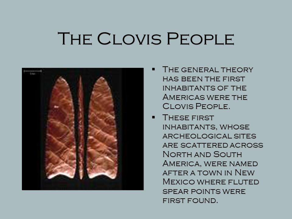 The Clovis People The general theory has been the first inhabitants of the Americas were the Clovis People.