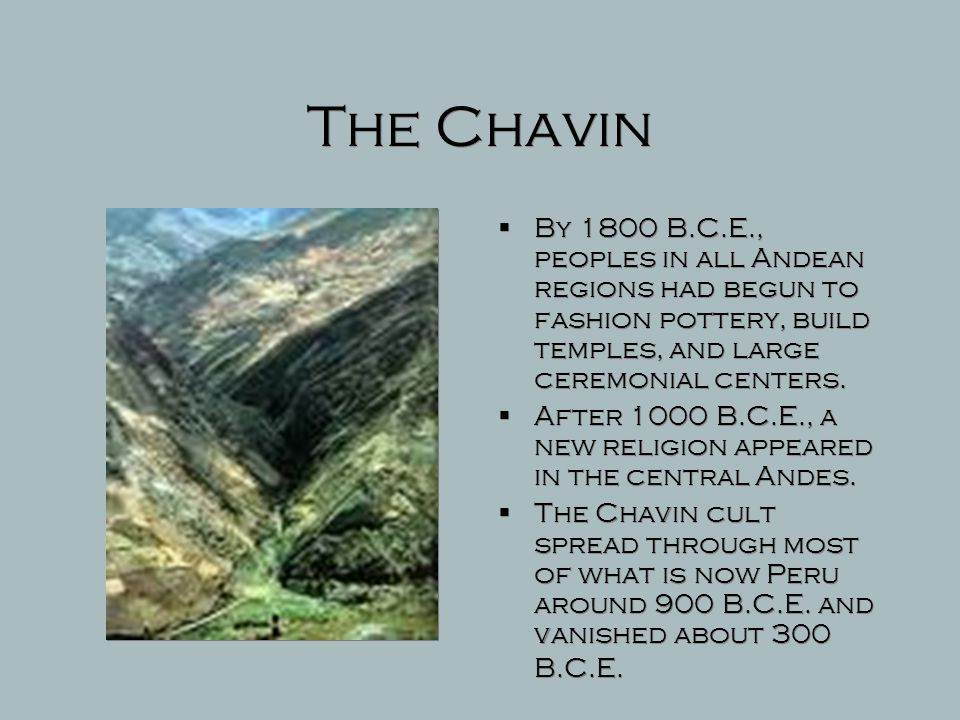 The Chavin By 1800 B.C.E., peoples in all Andean regions had begun to fashion pottery, build temples, and large ceremonial centers.
