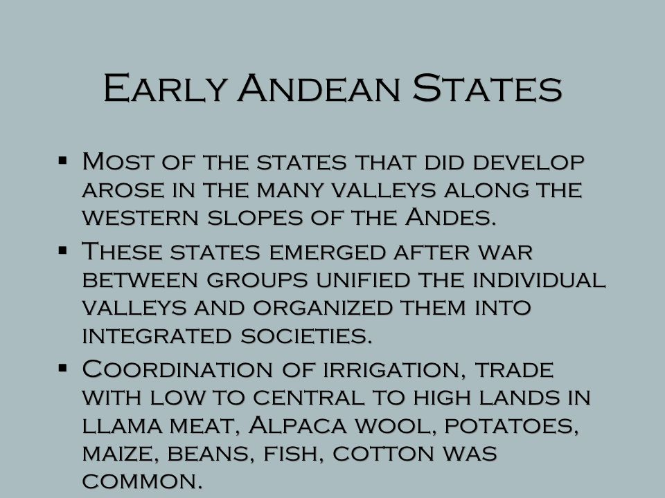 Early Andean States Most of the states that did develop arose in the many valleys along the western slopes of the Andes.