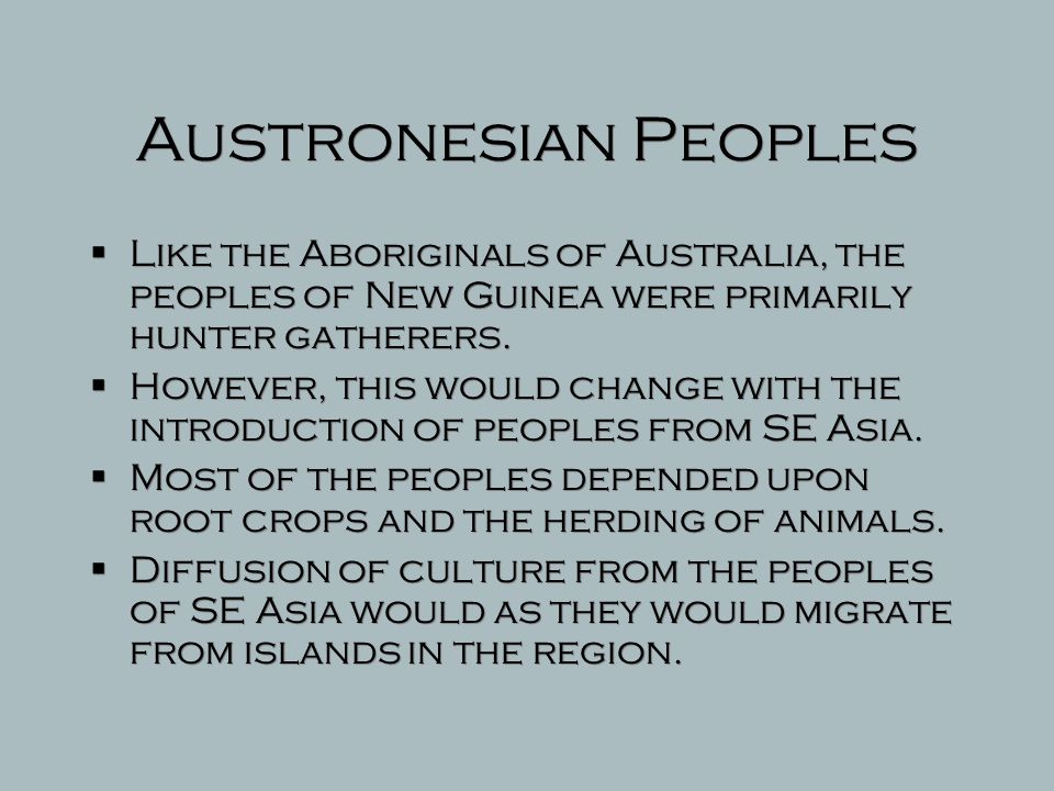 Austronesian Peoples Like the Aboriginals of Australia, the peoples of New Guinea were primarily hunter gatherers.
